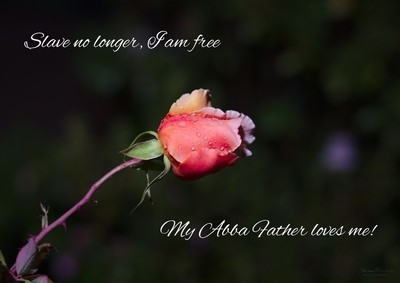 Slave no longer, I am free. My Abba Father loves me!